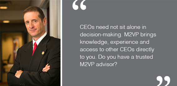 CEOs need not sit alone in decision-making. M2VP brings knowledge, experience and access to other CEOs directly to you. Do you have a trusted M2VP advisor?