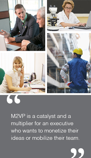 M2VP is a catalyst and a multiplier for an executive who wants to monetize their ideas or mobilize their team.